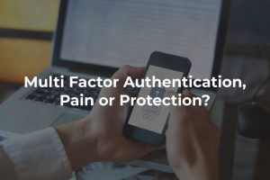 Multi Factor Authentication, Pain or Protection?