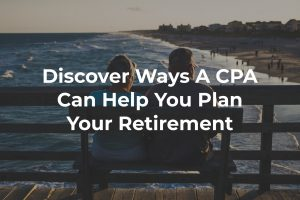Discover Ways That A CPA or Financial Planner Can Help You Plan Your Retirement