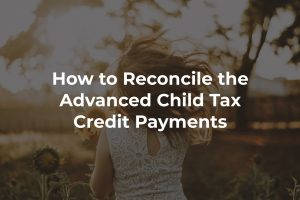 How to Reconcile the Advanced Child Tax Credit Payments on Your 2021 Tax Return
